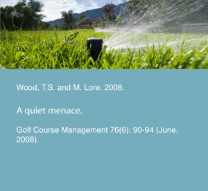 Wood, T.S. and M. Lore. 2008. A quiet menace. Golf Course Management 76(6): 90-94 (June, 2008).
