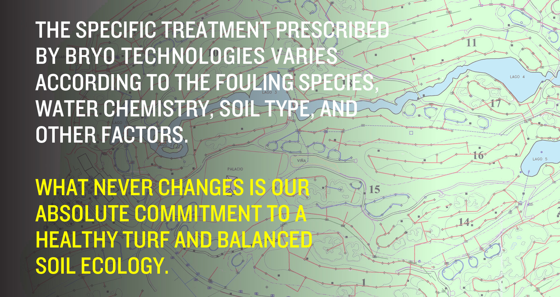 he specific treatment prescribed by Bryo Technologies varies according to the fouling species, water chemistry, soil type, and other factors. What never changes is our absolute commitment to a healthy turf and balanced soil ecology.