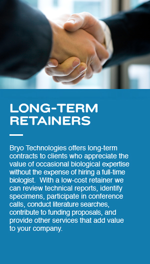 Long-Term Retainers: Bryo Technologies offers long-term contracts to clients who appreciate  the value of occasional  biological expertise without the expense of hiring a full-time biologist.  With a low-cost retainer we can review technical reports, identify specimens, participate in conference calls, conduct literature searches, contribute to funding proposals, and provide other services that add value to your company.