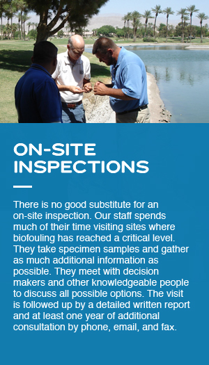 There is no good substitute for an on-site inspection. Our staff spends much of their time visiting sites where biofouling has reached a critical level. They take specimen samples and gather as much additional information as possible. They meet with decision makers and other knowledgeable people to discuss all possible options. The visit is followed up by a detailed written report and at least one year of additional consultation by phone, email, and fax.